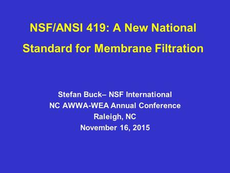 NSF/ANSI 419: A New National Standard for Membrane Filtration Stefan Buck– NSF International NC AWWA-WEA Annual Conference Raleigh, NC November 16, 2015.