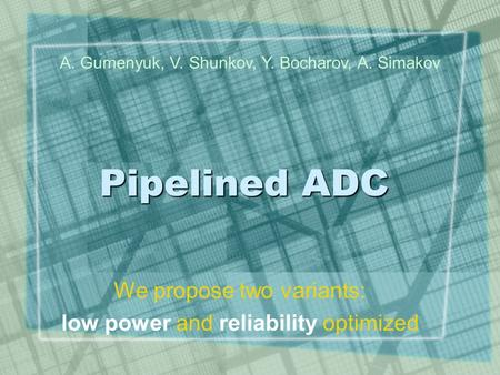 Pipelined ADC We propose two variants: low power and reliability optimized A. Gumenyuk, V. Shunkov, Y. Bocharov, A. Simakov.