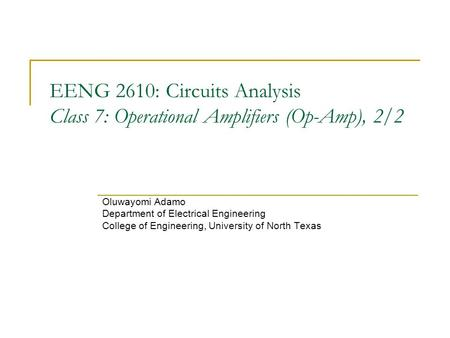 EENG 2610: Circuits Analysis Class 7: Operational Amplifiers (Op-Amp), 2/2 Oluwayomi Adamo Department of Electrical Engineering College of Engineering,