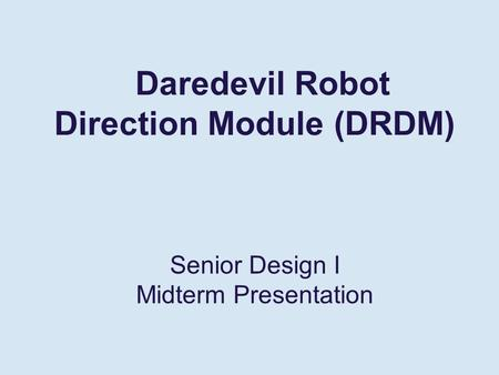 Daredevil Robot Direction Module (DRDM) Senior Design I Midterm Presentation.