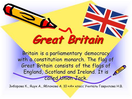 Great Britain Great Britain Britain is a parliamentary democracy with a constitution monarch. The flag of Great Britain consists of the flags of England,
