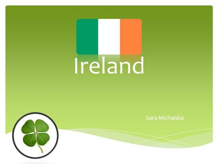 Ireland Sara Michalska.  is a sovereign state in Europe occupying about five- sixths of the island of Ireland. Its capital is Dublin. The population.