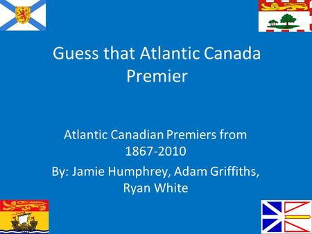 Guess that Atlantic Canada Premier Atlantic Canadian Premiers from 1867-2010 By: Jamie Humphrey, Adam Griffiths, Ryan White.