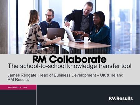 The school-to-school knowledge transfer tool James Redgate, Head of Business Development – UK & Ireland, RM Results.