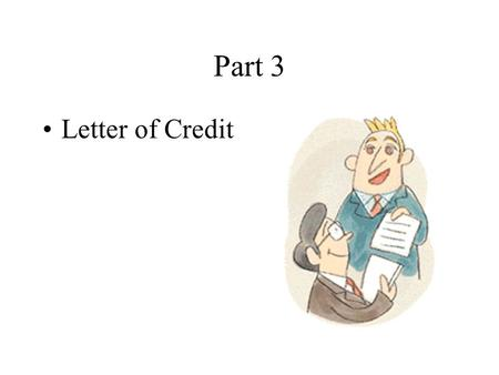 Part 3 Letter of Credit Main Topics Definition The Features of L/C The Parties Involved The Chief Contents of L/C The Procedures Involved in the Use.