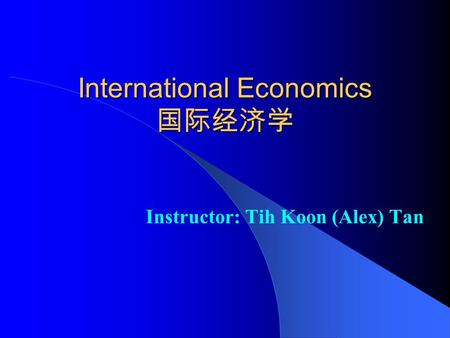 International Economics 国际经济学 Instructor: Tih Koon (Alex) Tan.