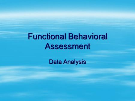 Functional Behavioral Assessment Data Analysis. Acknowledgements Beth Marshall Susan Hollinger Dawn Frenette Joan Wood Kirksey McIntosh Elizabeth Cameron.