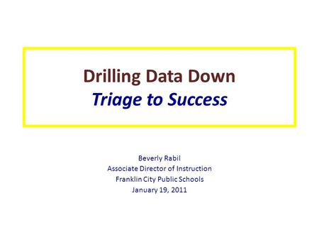 Drilling Data Down Triage to Success Beverly Rabil Associate Director of Instruction Franklin City Public Schools January 19, 2011.