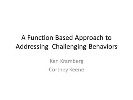 A Function Based Approach to Addressing Challenging Behaviors Ken Kramberg Cortney Keene.