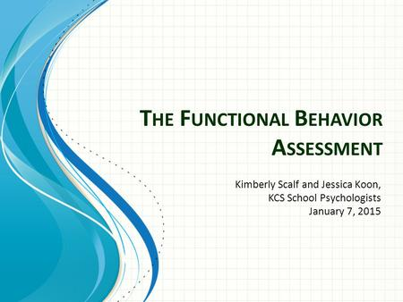 T HE F UNCTIONAL B EHAVIOR A SSESSMENT Kimberly Scalf and Jessica Koon, KCS School Psychologists January 7, 2015.