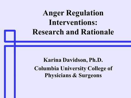 Anger Regulation Interventions: Research and Rationale Karina Davidson, Ph.D. Columbia University College of Physicians & Surgeons.