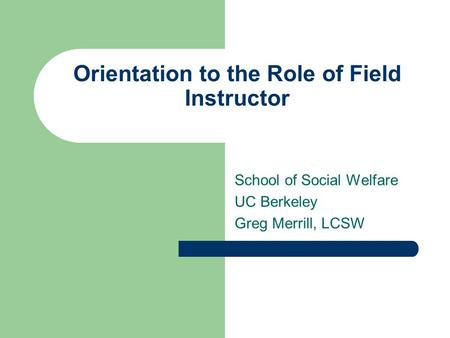 Orientation to the Role of Field Instructor School of Social Welfare UC Berkeley Greg Merrill, LCSW.
