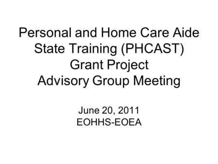 Personal and Home Care Aide State Training (PHCAST) Grant Project Advisory Group Meeting June 20, 2011 EOHHS-EOEA.