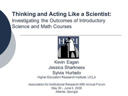 Thinking and Acting Like a Scientist: Investigating the Outcomes of Introductory Science and Math Courses Kevin Eagan Jessica Sharkness Sylvia Hurtado.