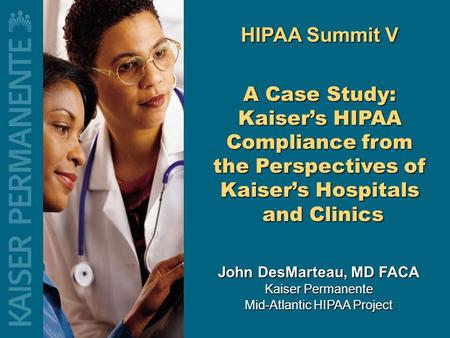 John DesMarteau, MD FACA Kaiser Permanente Mid-Atlantic HIPAA Project HIPAA Summit V A Case Study: Kaiser's HIPAA Compliance from the Perspectives of.