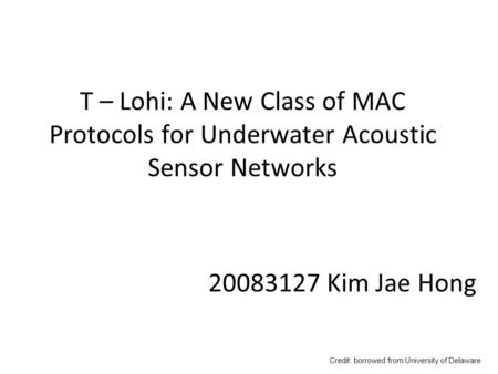 T – Lohi: A New Class of MAC Protocols for Underwater Acoustic Sensor Networks Credit: borrowed from University of Delaware 20083127 Kim Jae Hong.