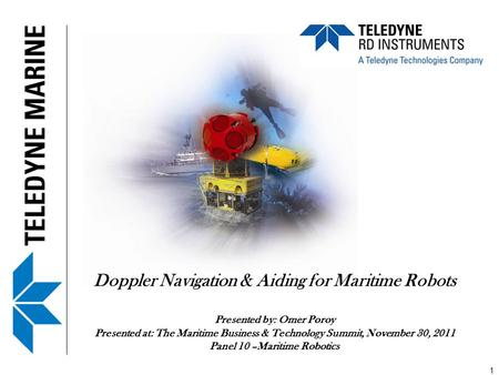 Doppler Navigation & Aiding for Maritime Robots Presented by: Omer Poroy Presented at: The Maritime Business & Technology Summit, November 30, 2011 Panel.