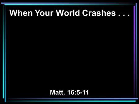 When Your World Crashes... Matt. 16:5-11. 13 Now there was a day when his sons and daughters were eating and drinking wine in their oldest brother's house;