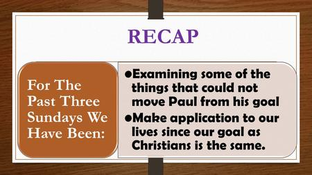 RECAP Examining some of the things that could not move Paul from his goal Make application to our lives since our goal as Christians is the same. For The.