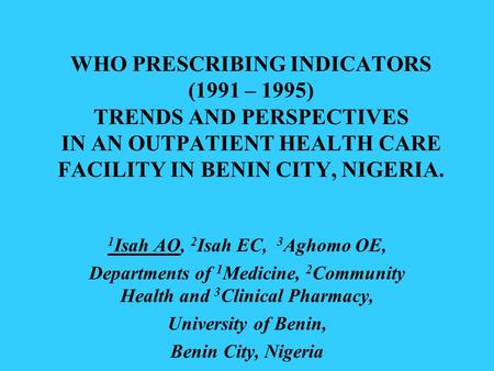 WHO PRESCRIBING INDICATORS (1991 – 1995) TRENDS AND PERSPECTIVES IN AN OUTPATIENT HEALTH CARE FACILITY IN BENIN CITY, NIGERIA. 1 Isah AO, 2 Isah EC, 3.