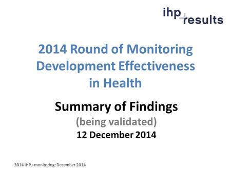 2014 IHP+ monitoring: December 2014 2014 Round of Monitoring Development Effectiveness in Health Summary of Findings (being validated) 12 December 2014.