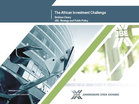 1 www.jse.co.za Copyright© JSE Limited 2009 www.jse.co.za The African Investment Challenge Siobhan Cleary JSE: Strategy and Public Policy.