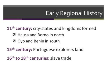 Early Regional History 11 th century: city-states and kingdoms formed  Hausa and Borno in north  Oyo and Benin in south 15 th century: Portuguese explorers.