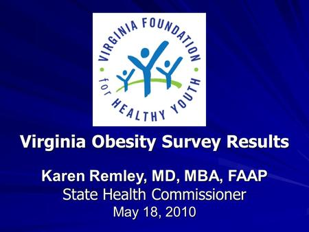 Virginia Obesity Survey Results Karen Remley, MD, MBA, FAAP State Health Commissioner May 18, 2010.