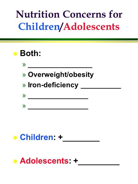 L Both: »________________ »Overweight/obesity »Iron-deficiency __________ »_______________ l Children: +________ l Adolescents: +_________ Nutrition Concerns.
