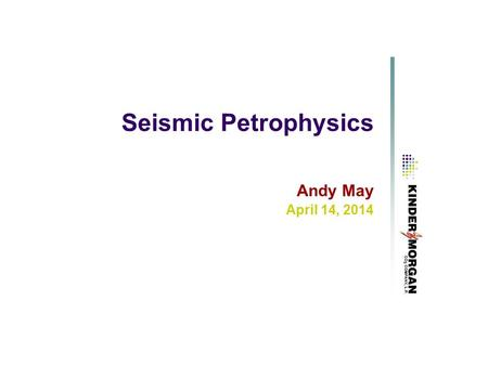 Seismic Petrophysics Andy May April 14, 2014. Rock Physics Determine the in-situ acoustic properties of the reservoir and surrounding rocks and their.