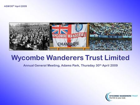 AGM 30 th April 2009 Wycombe Wanderers Trust Limited Annual General Meeting, Adams Park, Thursday 30 th April 2009.