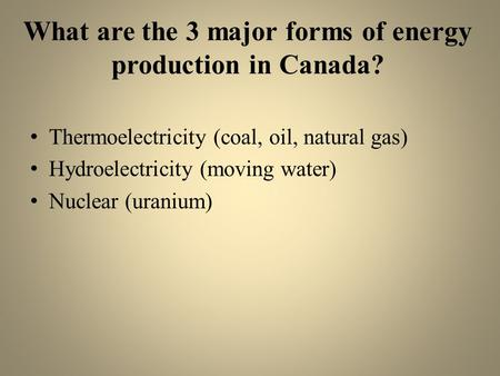 What are the 3 major forms of energy production in Canada? Thermoelectricity (coal, oil, natural gas) Hydroelectricity (moving water) Nuclear (uranium)