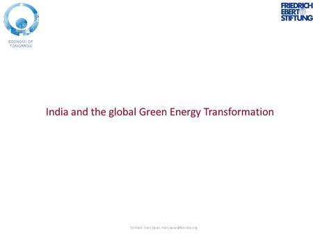 ECONOMY OF TOMORROW India and the global Green Energy Transformation Contact: Marc Saxer,