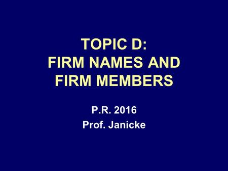 TOPIC D: FIRM NAMES AND FIRM MEMBERS P.R. 2016 Prof. Janicke.