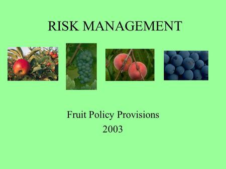 RISK MANAGEMENT Fruit Policy Provisions 2003. 2003 Price Elections Apples – Fresh$6.95/bushel Apples – Processing$1.85/bushel Blueberries$0.47/pound Grapes.