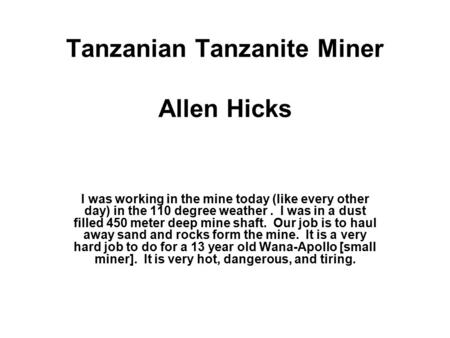 Tanzanian Tanzanite Miner Allen Hicks I was working in the mine today (like every other day) in the 110 degree weather. I was in a dust filled 450 meter.