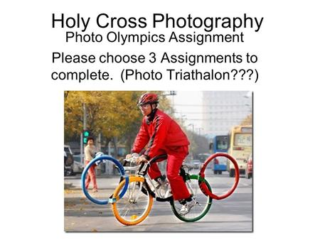 Holy Cross Photography Photo Olympics Assignment Please choose 3 Assignments to complete. (Photo Triathalon???)