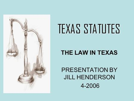 TEXAS STATUTES TEXAS STATUTES THE LAW IN TEXAS PRESENTATION BY JILL HENDERSON 4-2006.