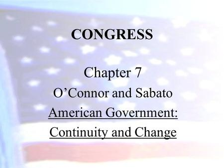 CONGRESS Chapter 7 O'Connor and Sabato American Government: Continuity and Change.