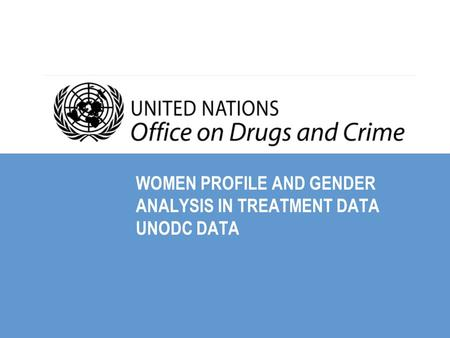 WOMEN PROFILE AND GENDER ANALYSIS IN TREATMENT DATA UNODC DATA.
