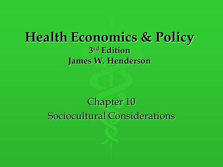 Health Economics & Policy 3 rd Edition James W. Henderson Chapter 10 Sociocultural Considerations.