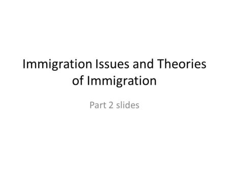Immigration Issues and Theories of Immigration Part 2 slides.
