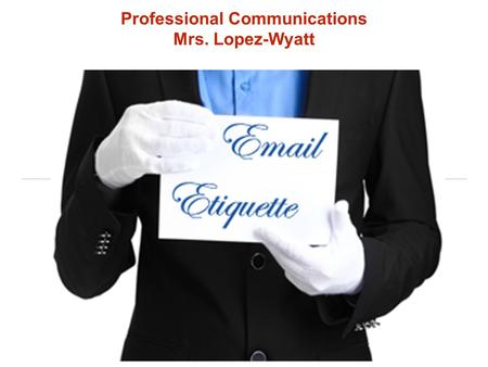 Professional Communications Mrs. Lopez-Wyatt. Why is email etiquette important? We interact more with written word and the number of users and usage rates.