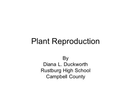 Plant Reproduction By Diana L. Duckworth Rustburg High School Campbell County.