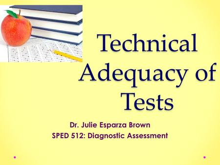 Technical Adequacy of Tests Dr. Julie Esparza Brown SPED 512: Diagnostic Assessment.
