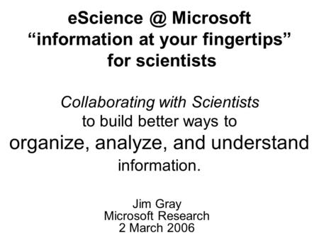 "Microsoft ""information at your fingertips"" for scientists Collaborating with Scientists to build better ways to organize, analyze, and understand."