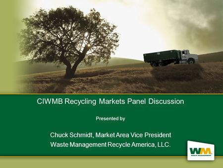 CIWMB Recycling Markets Panel Discussion Presented by Chuck Schmidt, Market Area Vice President Waste Management Recycle America, LLC.