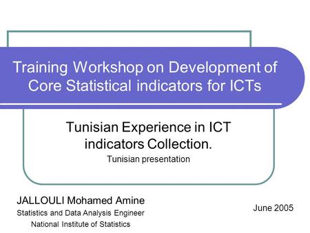 Training Workshop on Development of Core Statistical indicators for ICTs Tunisian Experience in ICT indicators Collection. Tunisian presentation June 2005.