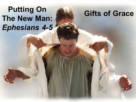 Putting On The New Man: Ephesians 4-5 Gifts of Grace.