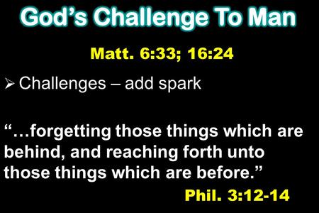 " Challenges – add spark ""…forgetting those things which are behind, and reaching forth unto those things which are before."" Phil. 3:12-14 Matt. 6:33;"